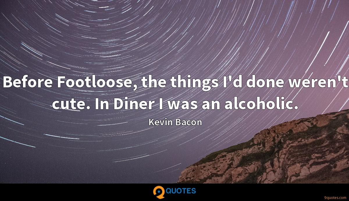 Before Footloose, the things I'd done weren't cute. In Diner I was an alcoholic.