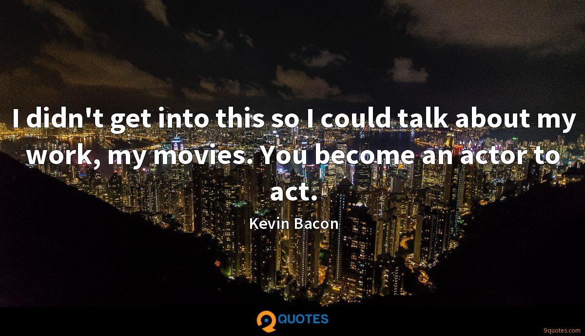 I didn't get into this so I could talk about my work, my movies. You become an actor to act.