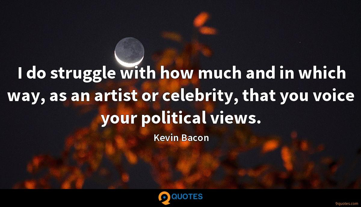 I do struggle with how much and in which way, as an artist or celebrity, that you voice your political views.