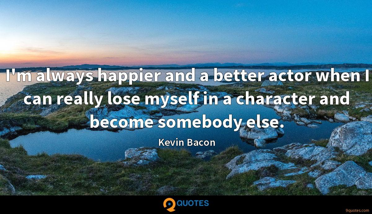 I'm always happier and a better actor when I can really lose myself in a character and become somebody else.