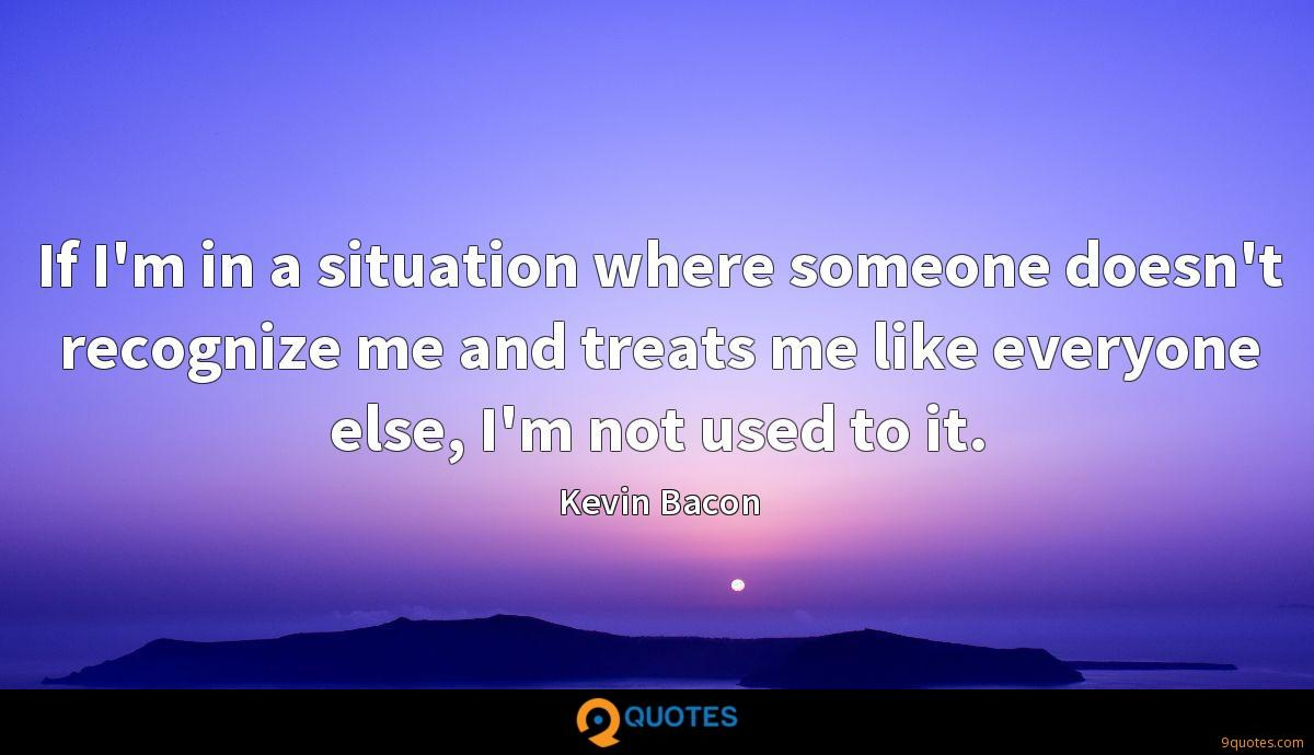 If I'm in a situation where someone doesn't recognize me and treats me like everyone else, I'm not used to it.