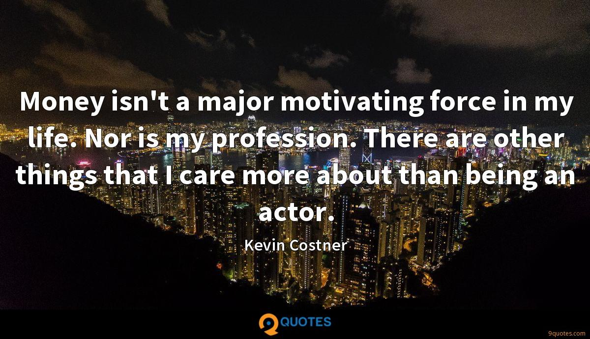 Money isn't a major motivating force in my life. Nor is my profession. There are other things that I care more about than being an actor.