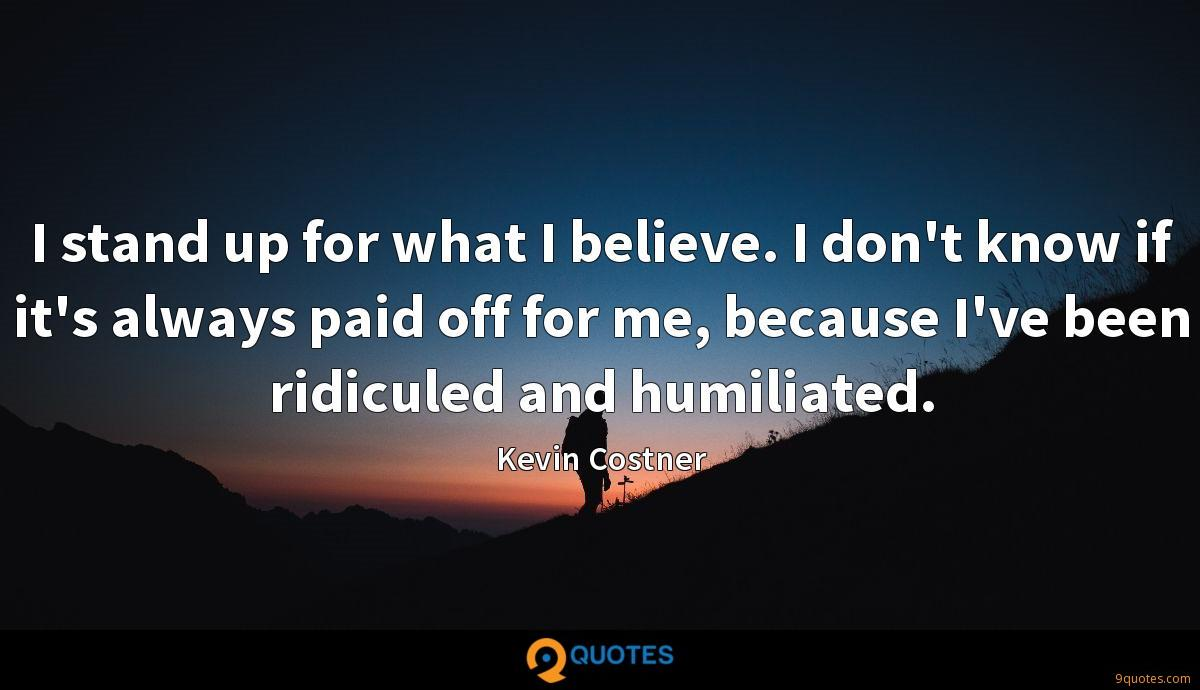I stand up for what I believe. I don't know if it's always paid off for me, because I've been ridiculed and humiliated.