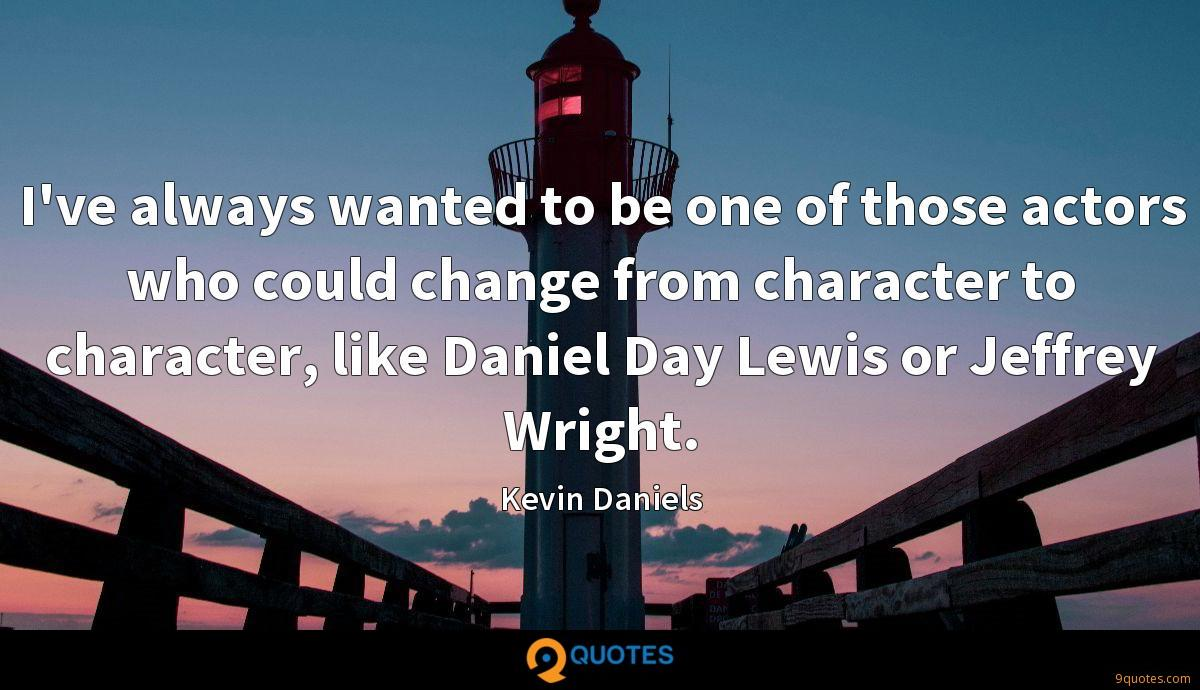 I've always wanted to be one of those actors who could change from character to character, like Daniel Day Lewis or Jeffrey Wright.