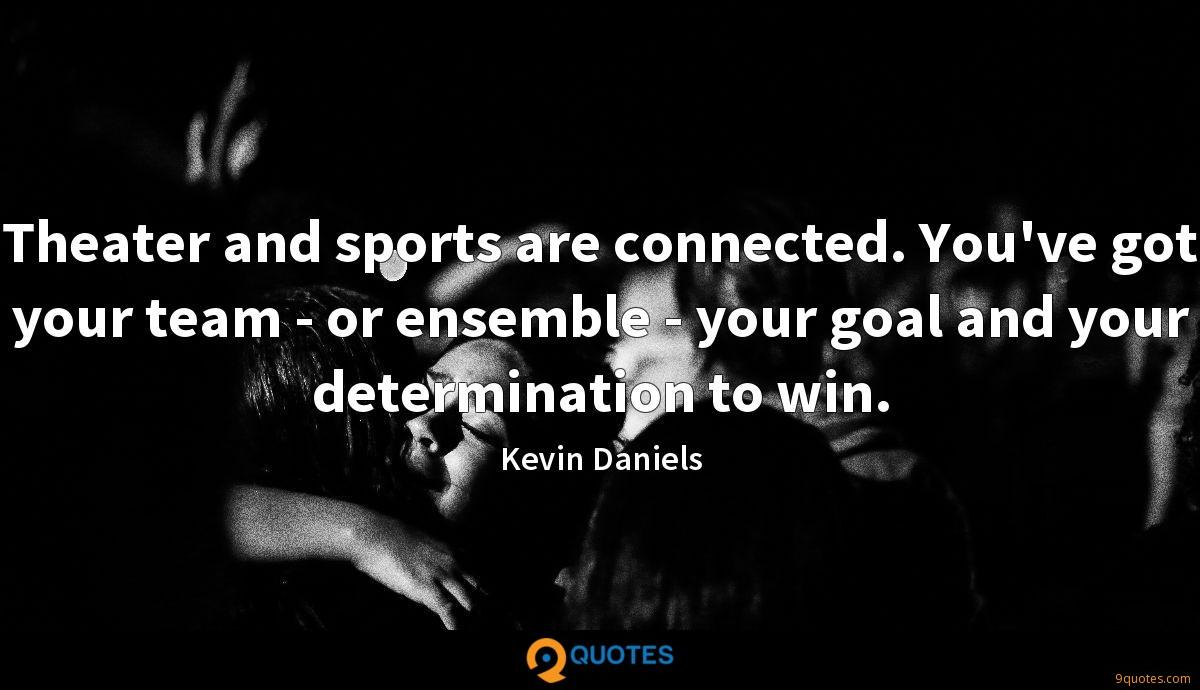 Theater and sports are connected. You've got your team - or ensemble - your goal and your determination to win.