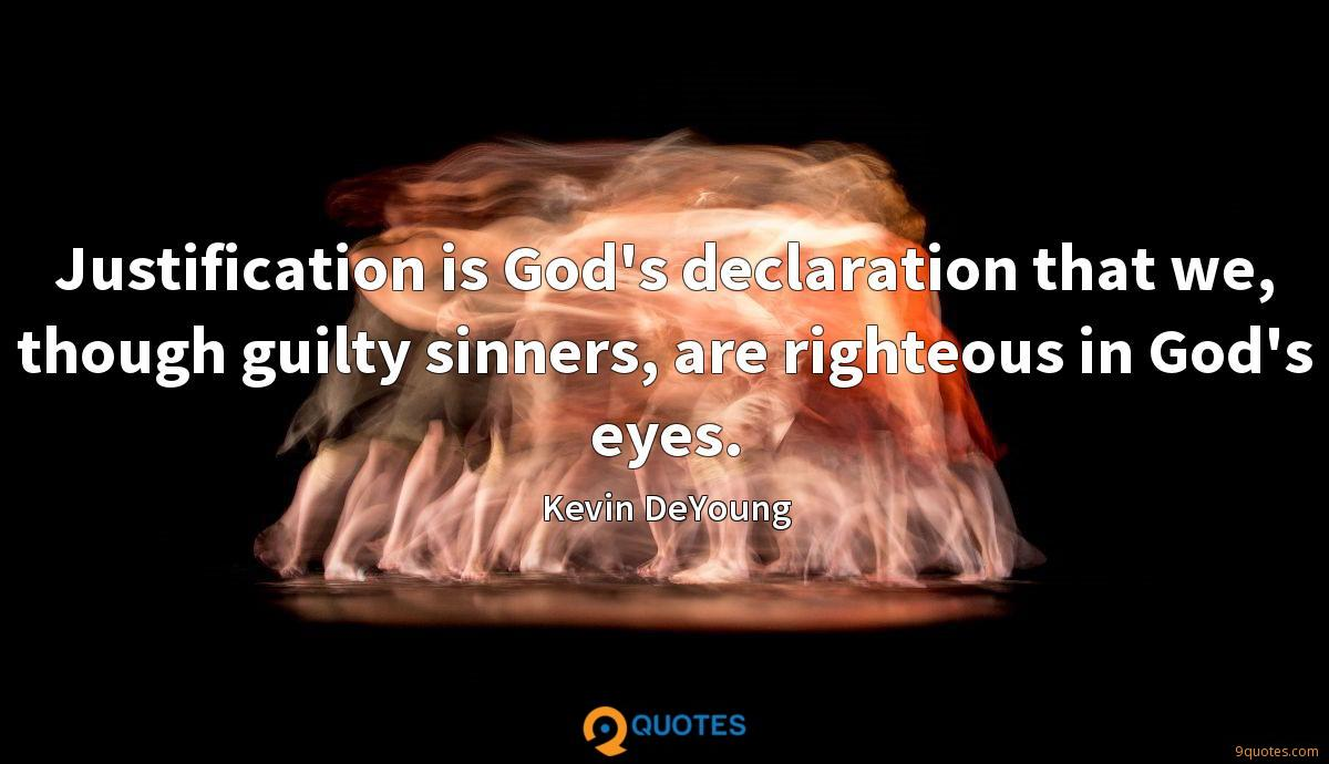 Justification is God's declaration that we, though guilty sinners, are righteous in God's eyes.