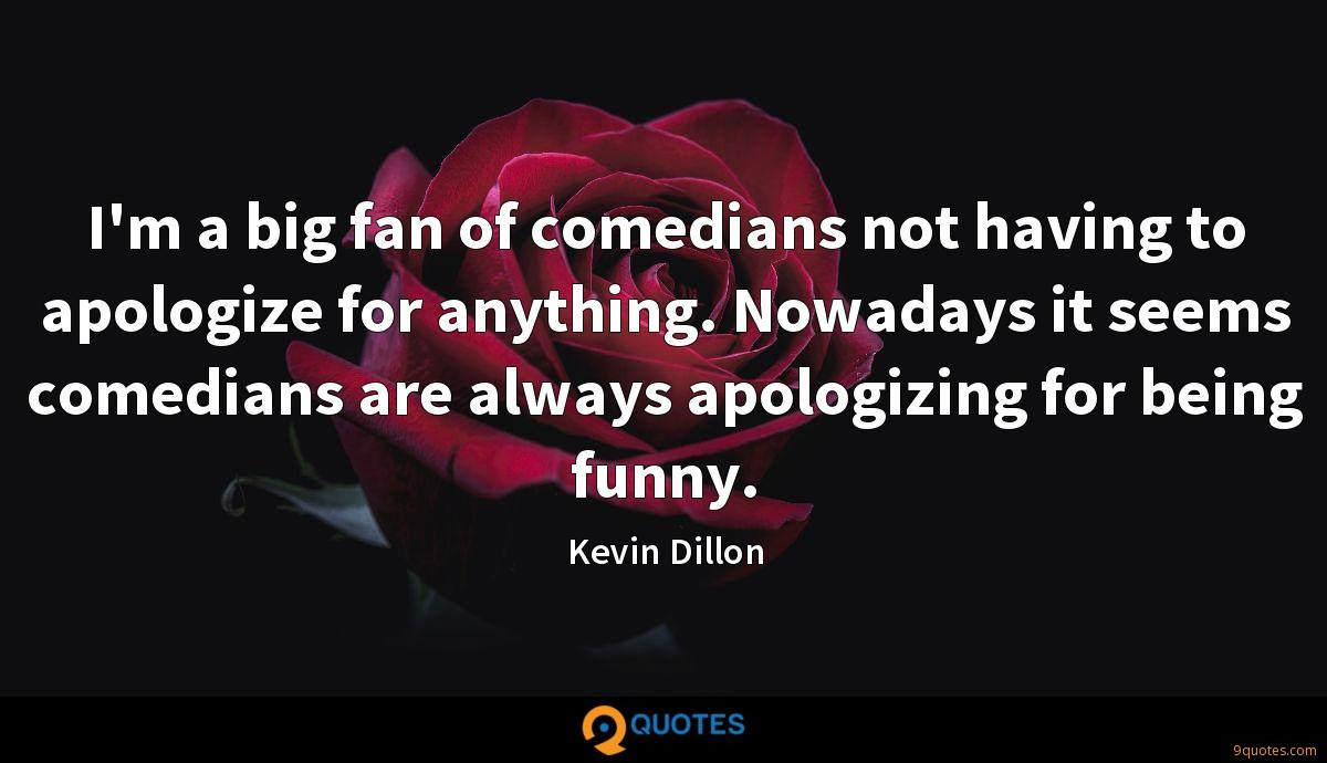 I'm a big fan of comedians not having to apologize for anything. Nowadays it seems comedians are always apologizing for being funny.