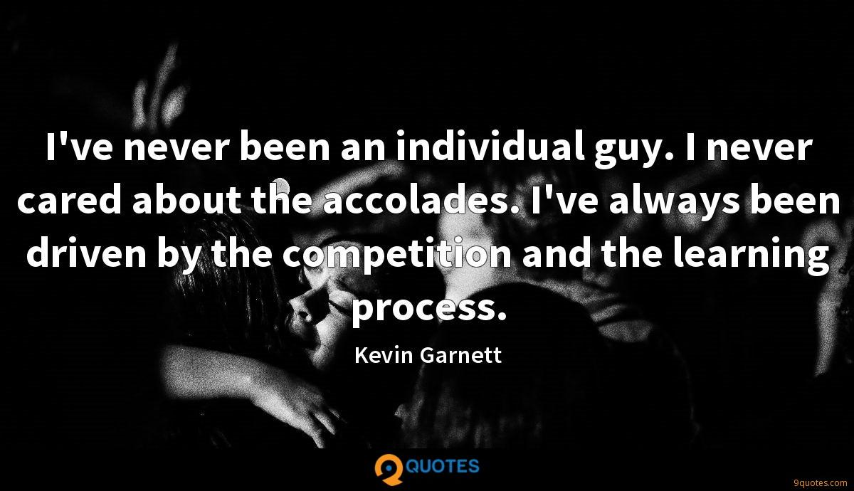 I've never been an individual guy. I never cared about the accolades. I've always been driven by the competition and the learning process.