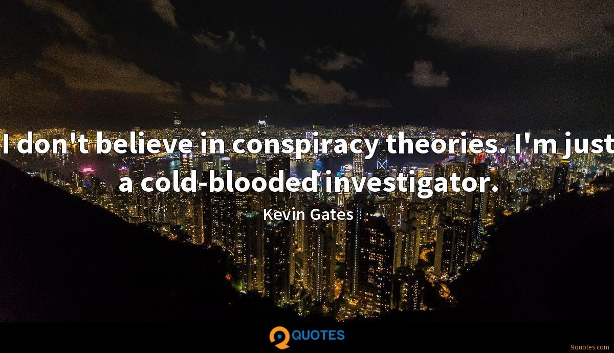 I don't believe in conspiracy theories. I'm just a cold-blooded investigator.