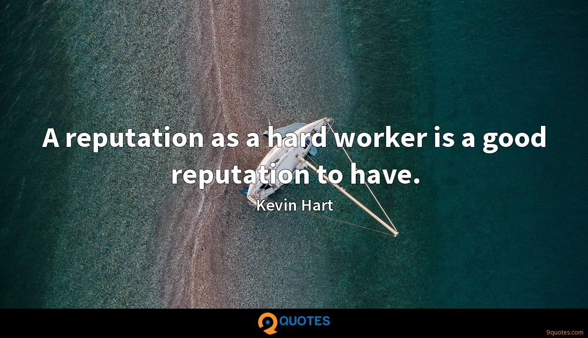 A reputation as a hard worker is a good reputation to have.