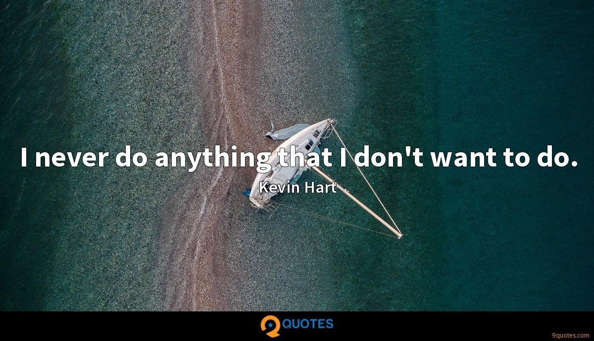 I never do anything that I don\'t want to do. - Kevin Hart ...