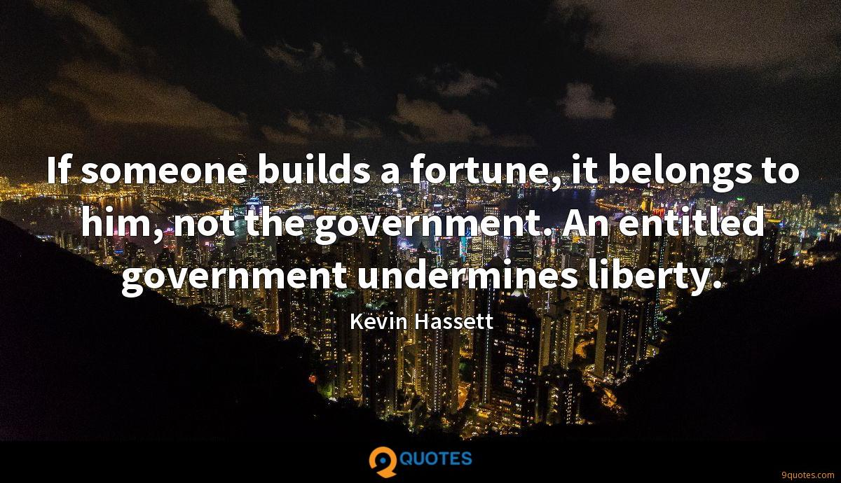 If someone builds a fortune, it belongs to him, not the government. An entitled government undermines liberty.