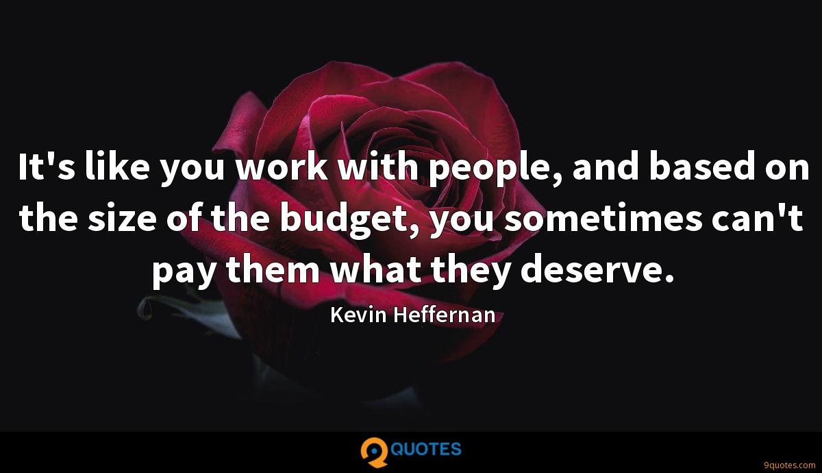 It's like you work with people, and based on the size of the budget, you sometimes can't pay them what they deserve.