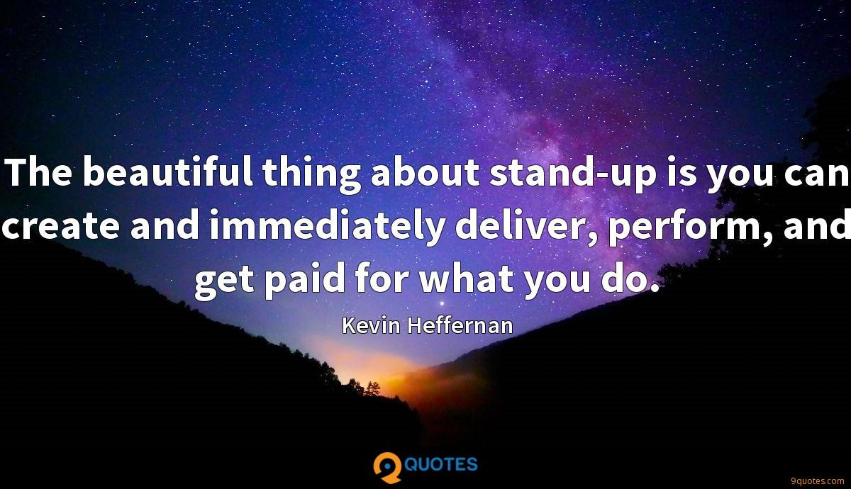 The beautiful thing about stand-up is you can create and immediately deliver, perform, and get paid for what you do.