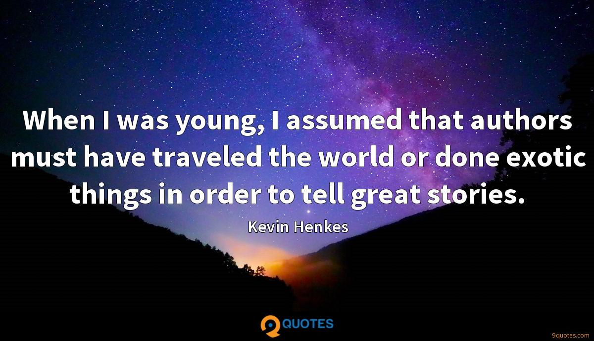 When I was young, I assumed that authors must have traveled the world or done exotic things in order to tell great stories.