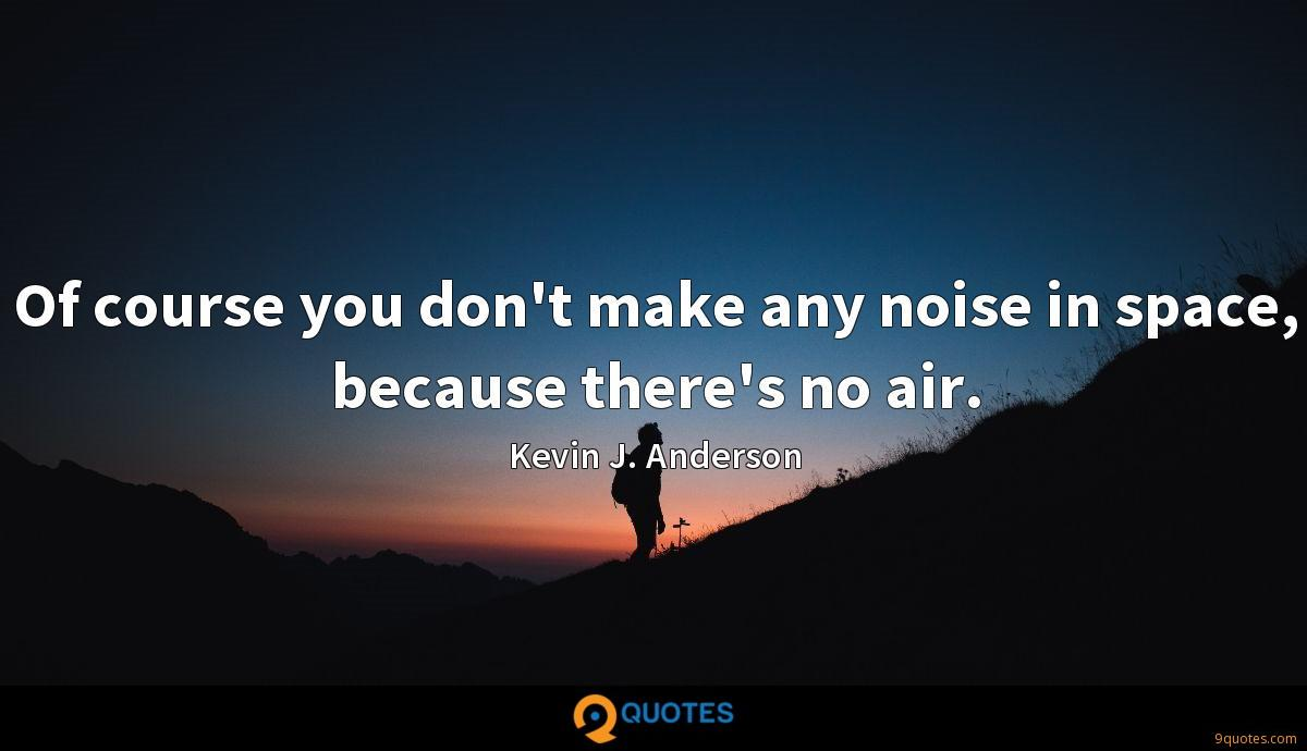 Of course you don't make any noise in space, because there's no air.
