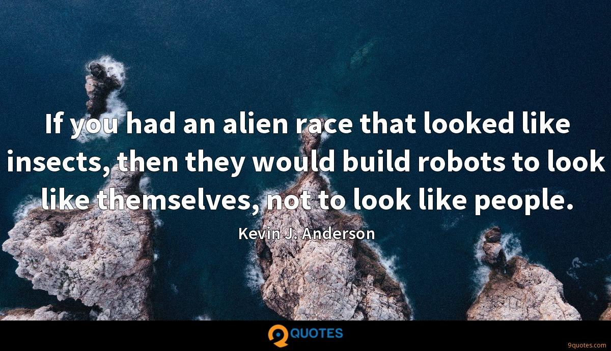 If you had an alien race that looked like insects, then they would build robots to look like themselves, not to look like people.