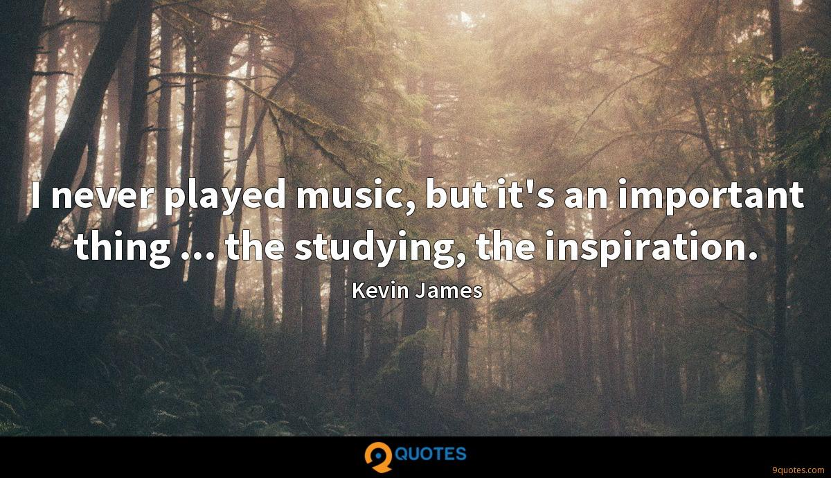 I never played music, but it's an important thing ... the studying, the inspiration.
