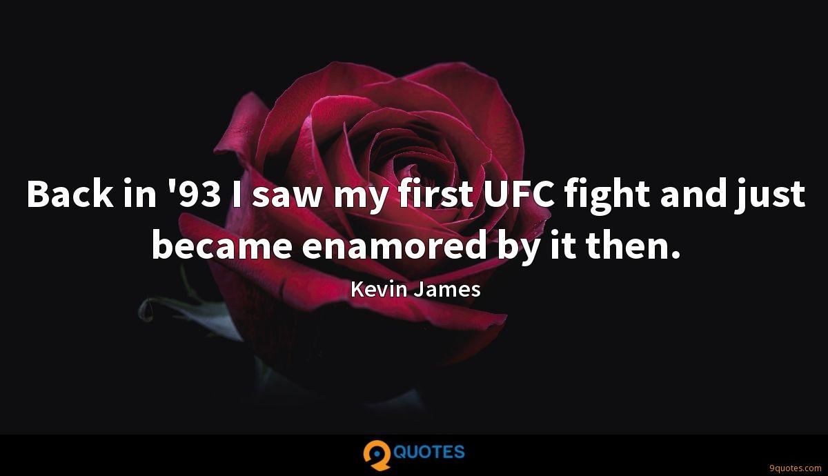 Back in '93 I saw my first UFC fight and just became enamored by it then.