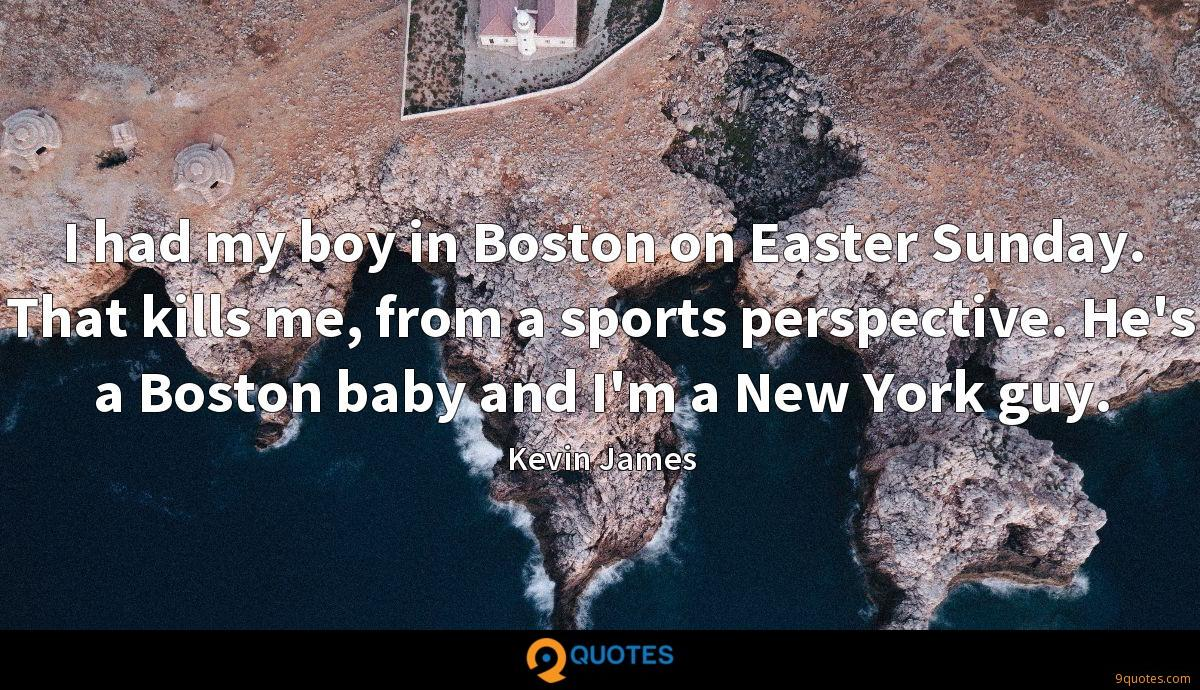 I had my boy in Boston on Easter Sunday. That kills me, from a sports perspective. He's a Boston baby and I'm a New York guy.