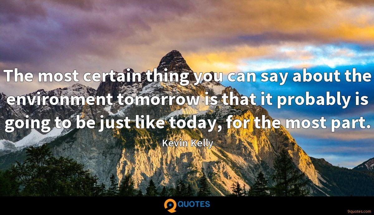 The most certain thing you can say about the environment tomorrow is that it probably is going to be just like today, for the most part.