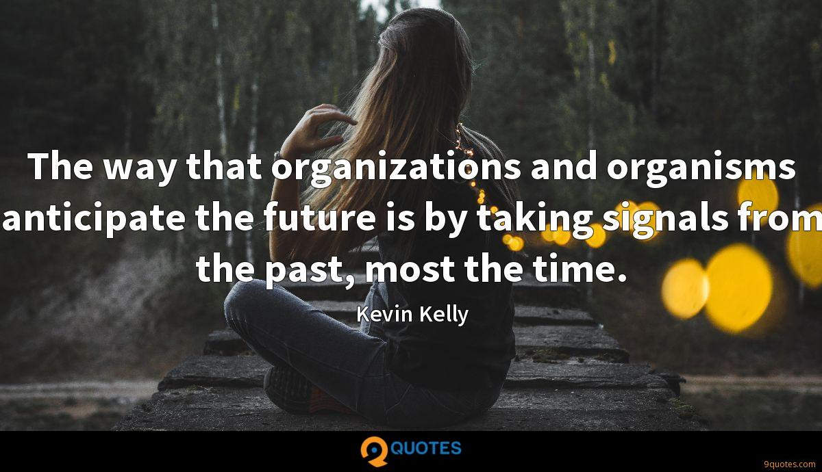 The way that organizations and organisms anticipate the future is by taking signals from the past, most the time.