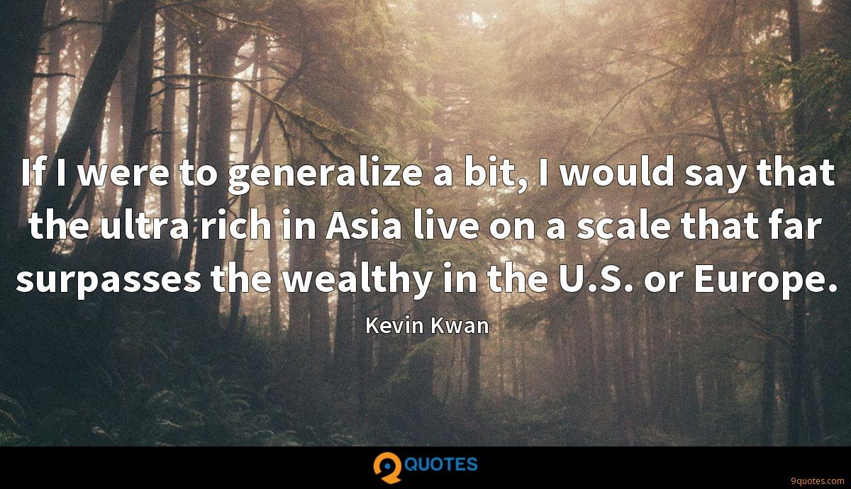If I were to generalize a bit, I would say that the ultra rich in Asia live on a scale that far surpasses the wealthy in the U.S. or Europe.