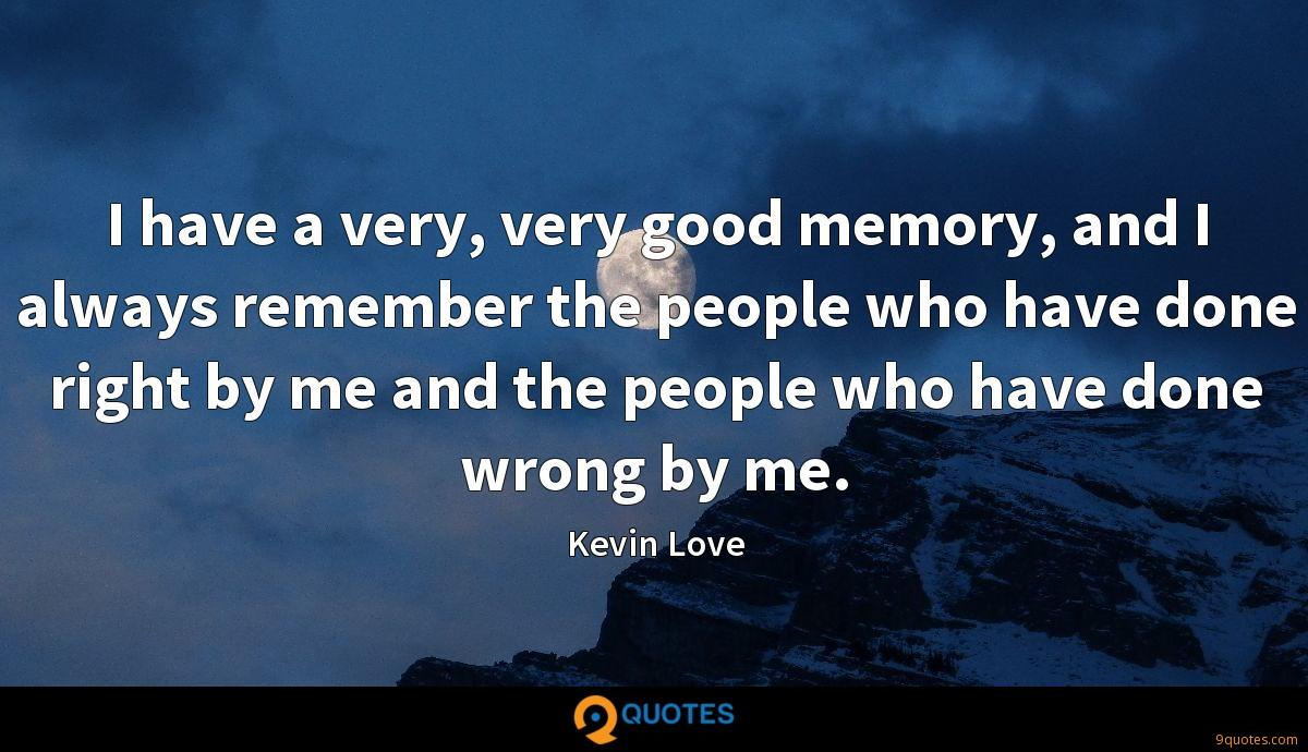 I have a very, very good memory, and I always remember the people who have done right by me and the people who have done wrong by me.