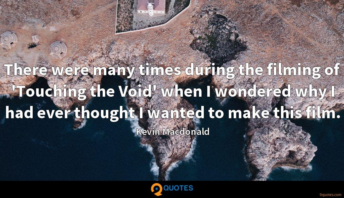 There were many times during the filming of 'Touching the Void' when I wondered why I had ever thought I wanted to make this film.
