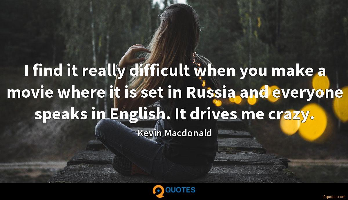I find it really difficult when you make a movie where it is set in Russia and everyone speaks in English. It drives me crazy.
