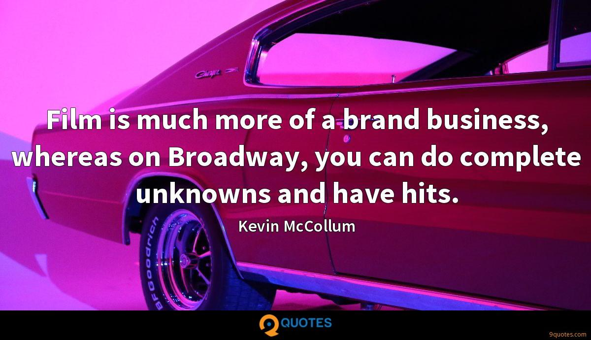 Film is much more of a brand business, whereas on Broadway, you can do complete unknowns and have hits.