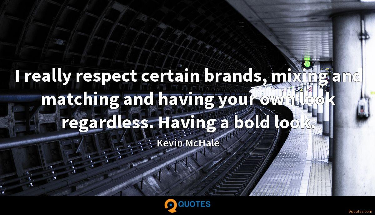 I really respect certain brands, mixing and matching and having your own look regardless. Having a bold look.