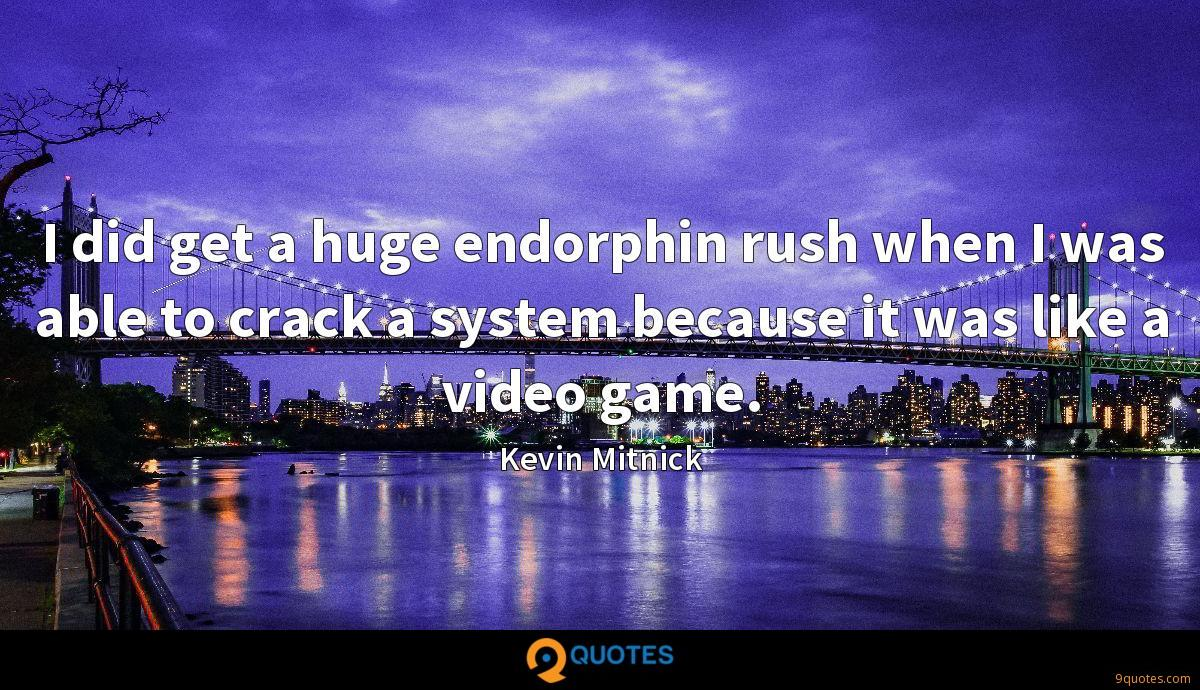 I did get a huge endorphin rush when I was able to crack a system because it was like a video game.