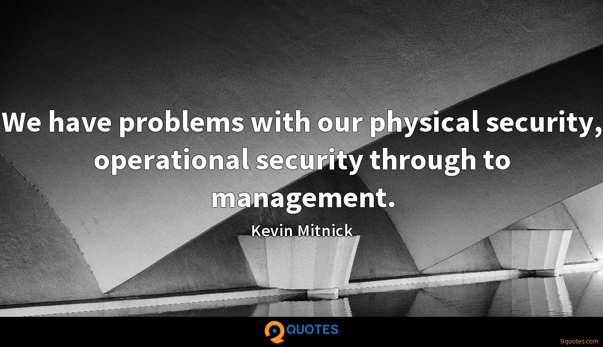 We have problems with our physical security, operational security through to management.
