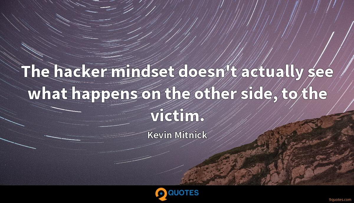 The hacker mindset doesn't actually see what happens on the other side, to the victim.