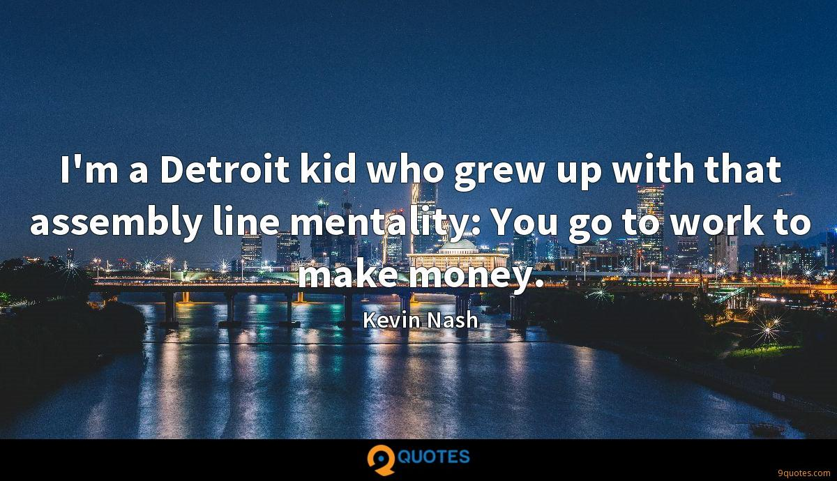 I'm a Detroit kid who grew up with that assembly line mentality: You go to work to make money.