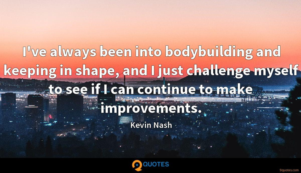 I've always been into bodybuilding and keeping in shape, and I just challenge myself to see if I can continue to make improvements.