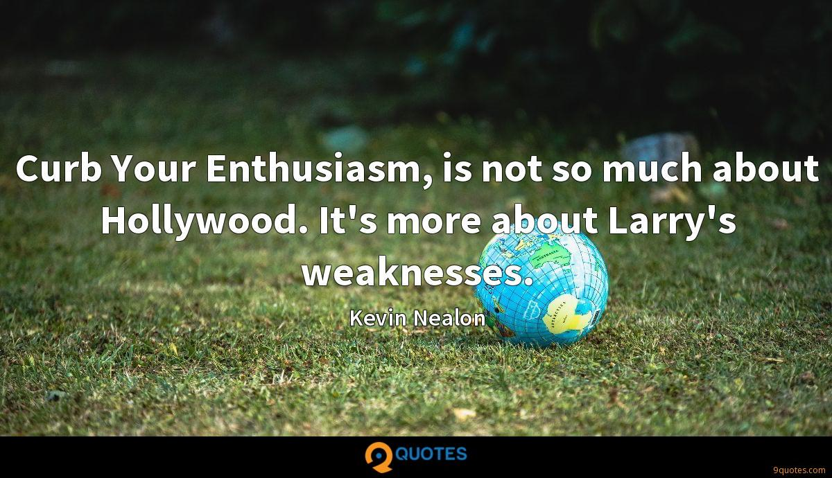 Curb Your Enthusiasm, is not so much about Hollywood. It's more about Larry's weaknesses.