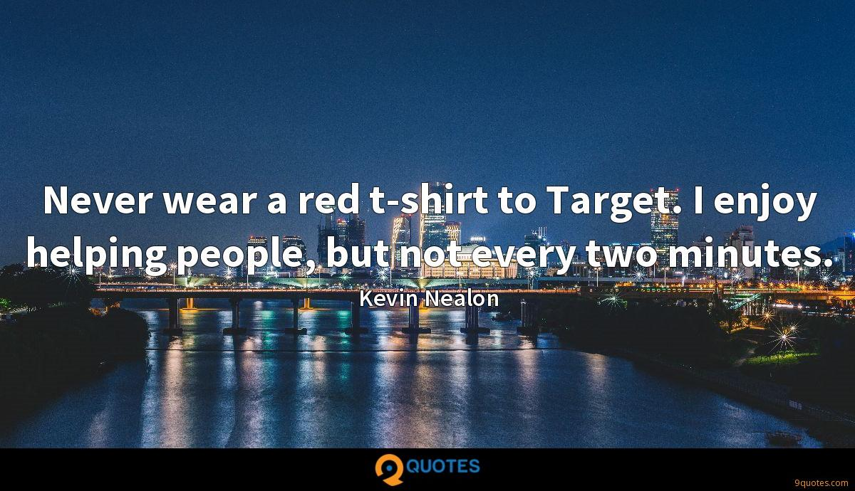 Never wear a red t-shirt to Target. I enjoy helping people, but not every two minutes.