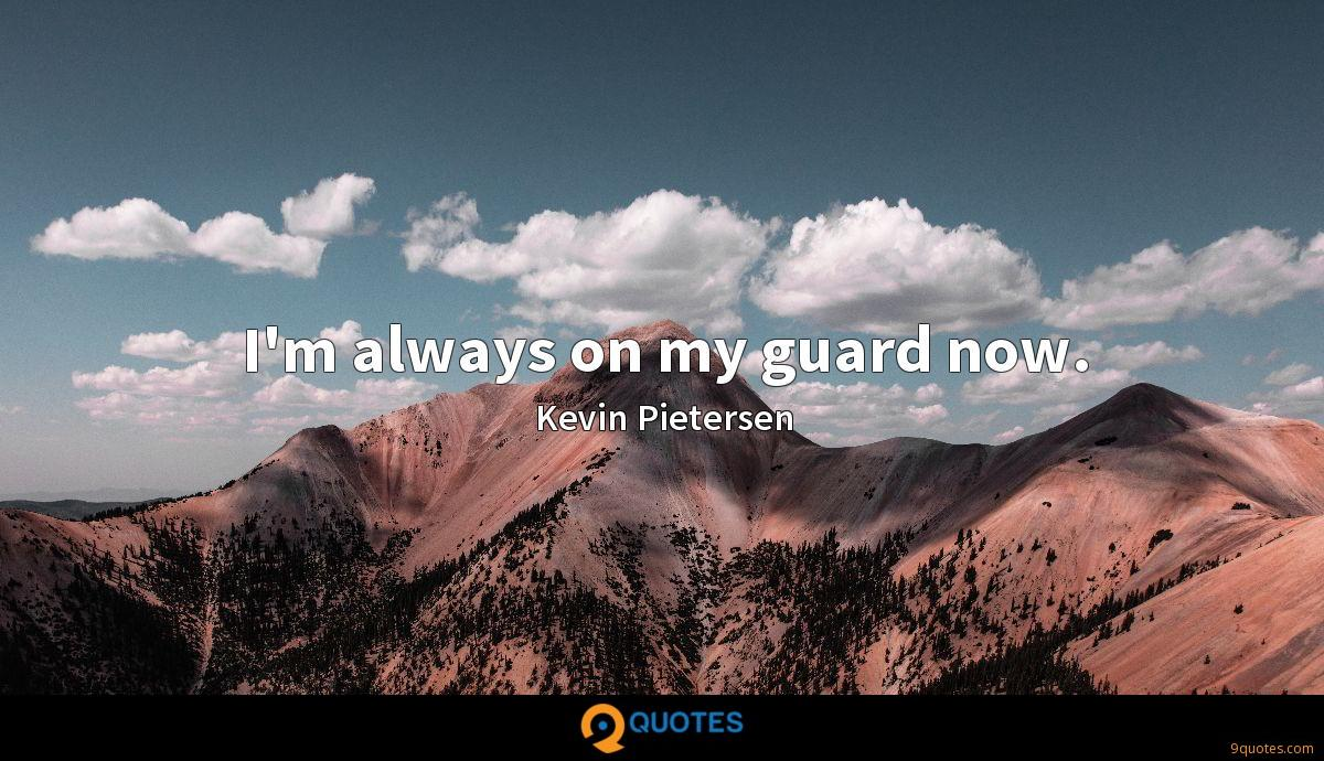 I'm always on my guard now.