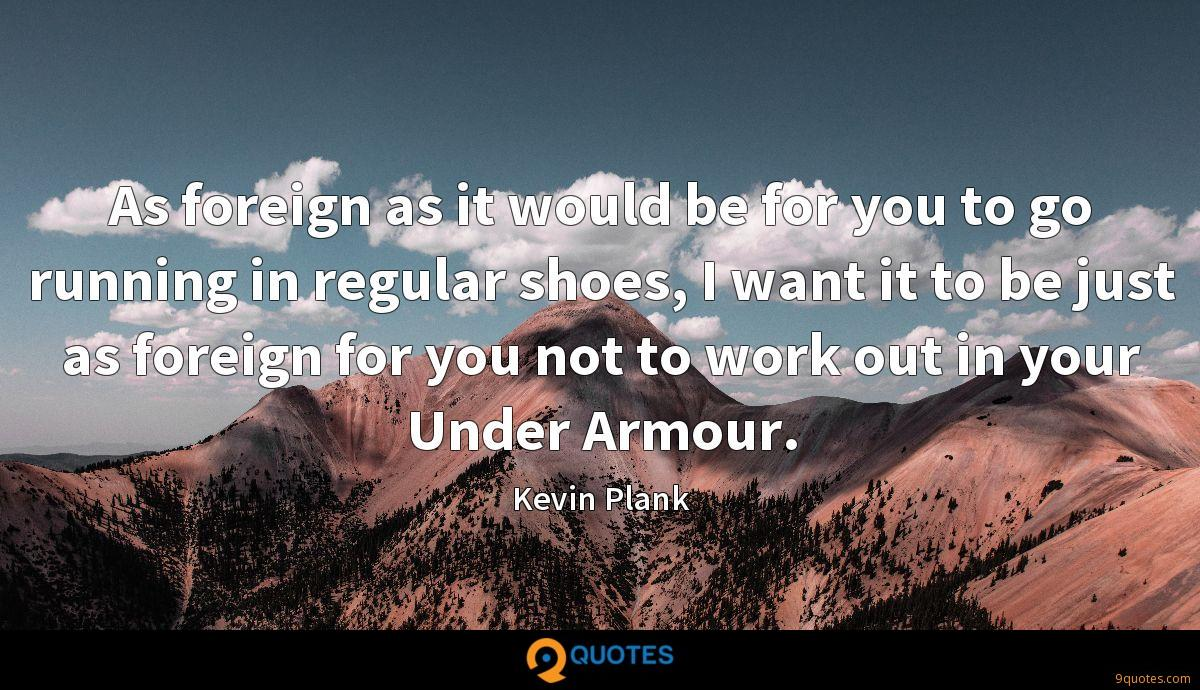 As foreign as it would be for you to go running in regular shoes, I want it to be just as foreign for you not to work out in your Under Armour.