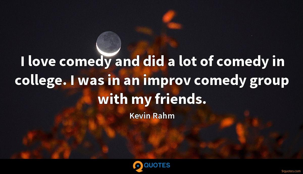 I love comedy and did a lot of comedy in college. I was in an improv comedy group with my friends.