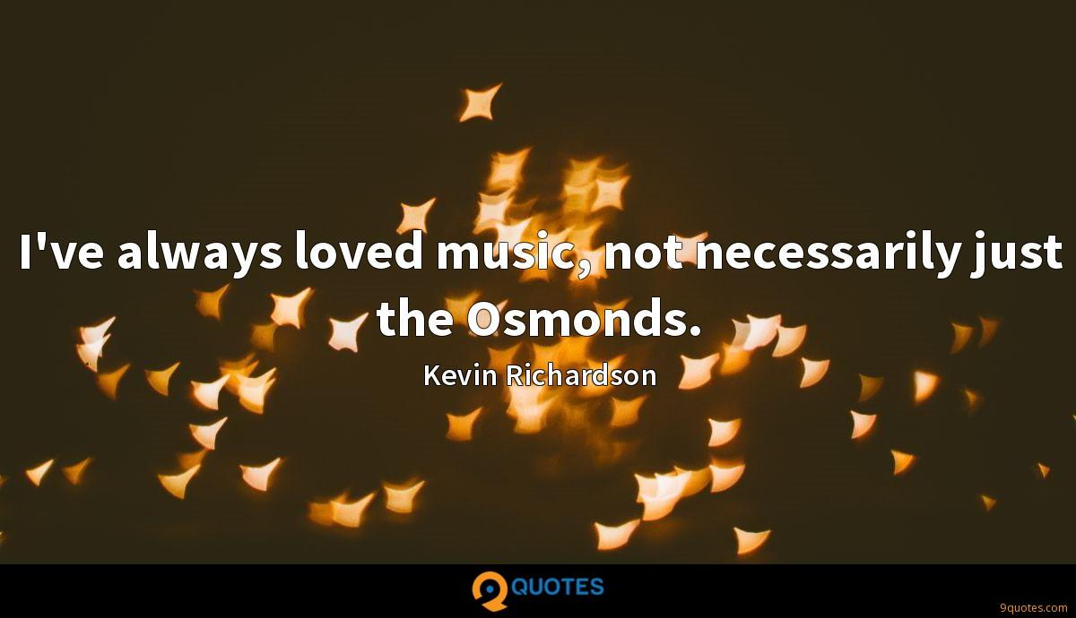 I've always loved music, not necessarily just the Osmonds.
