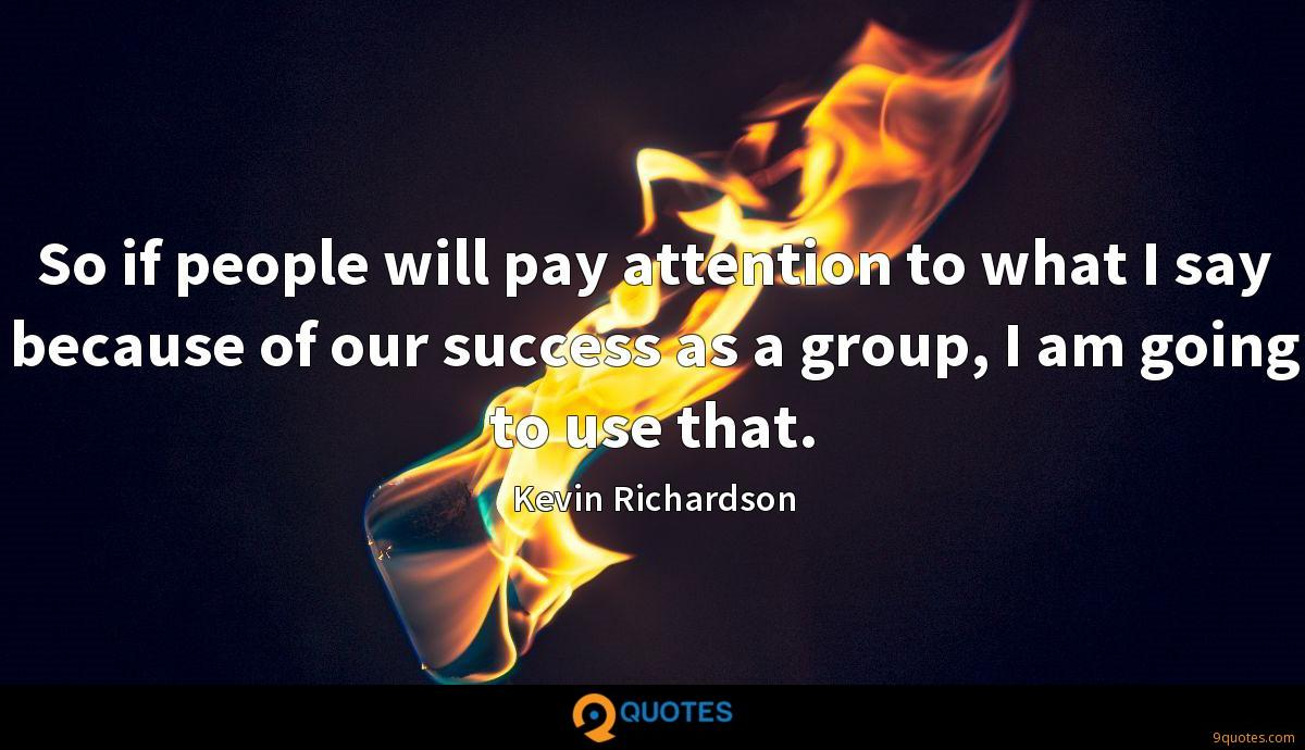 So if people will pay attention to what I say because of our success as a group, I am going to use that.