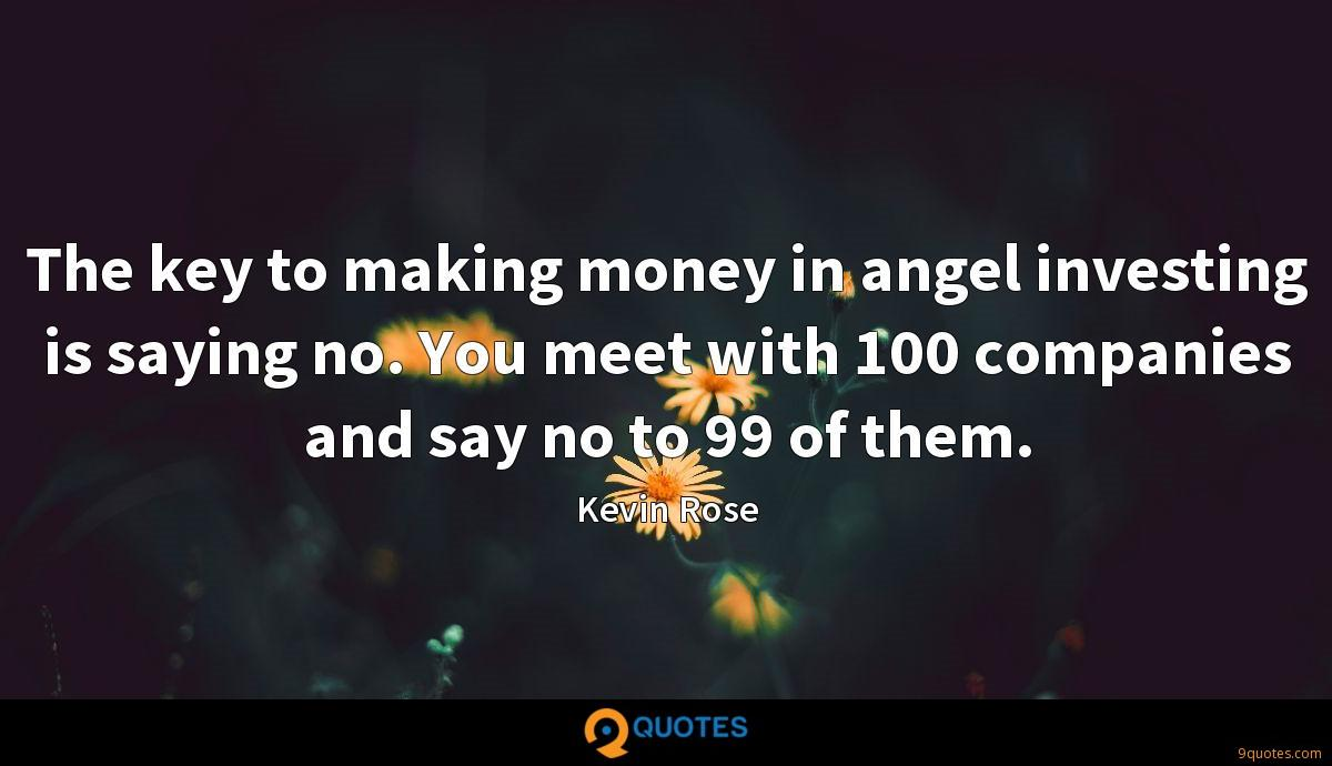The key to making money in angel investing is saying no. You meet with 100 companies and say no to 99 of them.