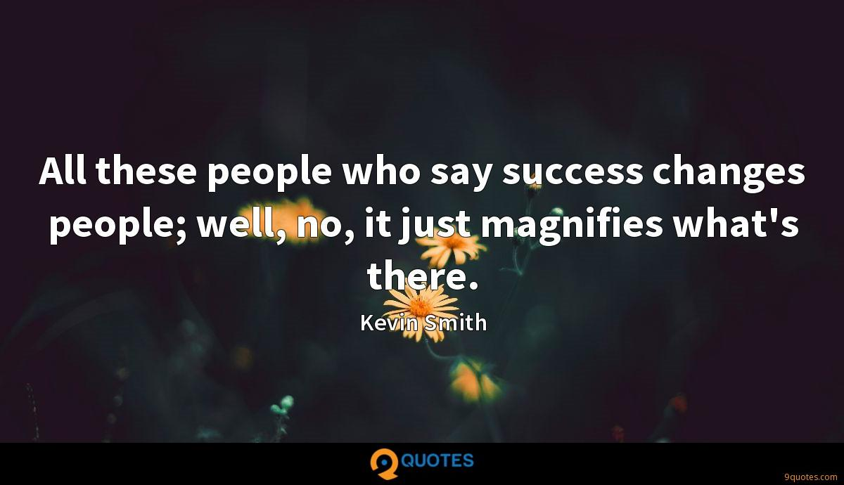 All these people who say success changes people; well, no, it just magnifies what's there.