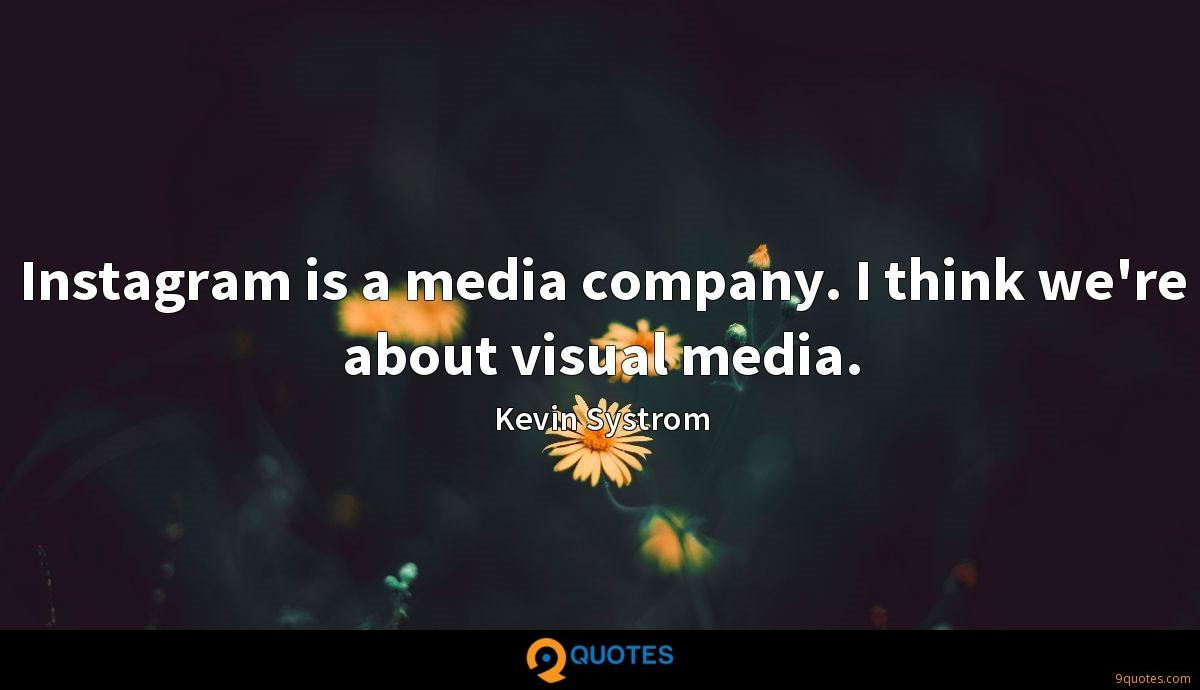 Instagram is a media company. I think we're about visual media.