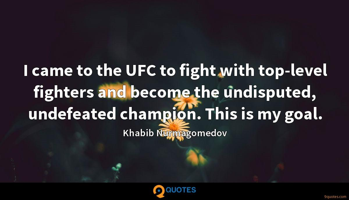 I came to the UFC to fight with top-level fighters and become the undisputed, undefeated champion. This is my goal.