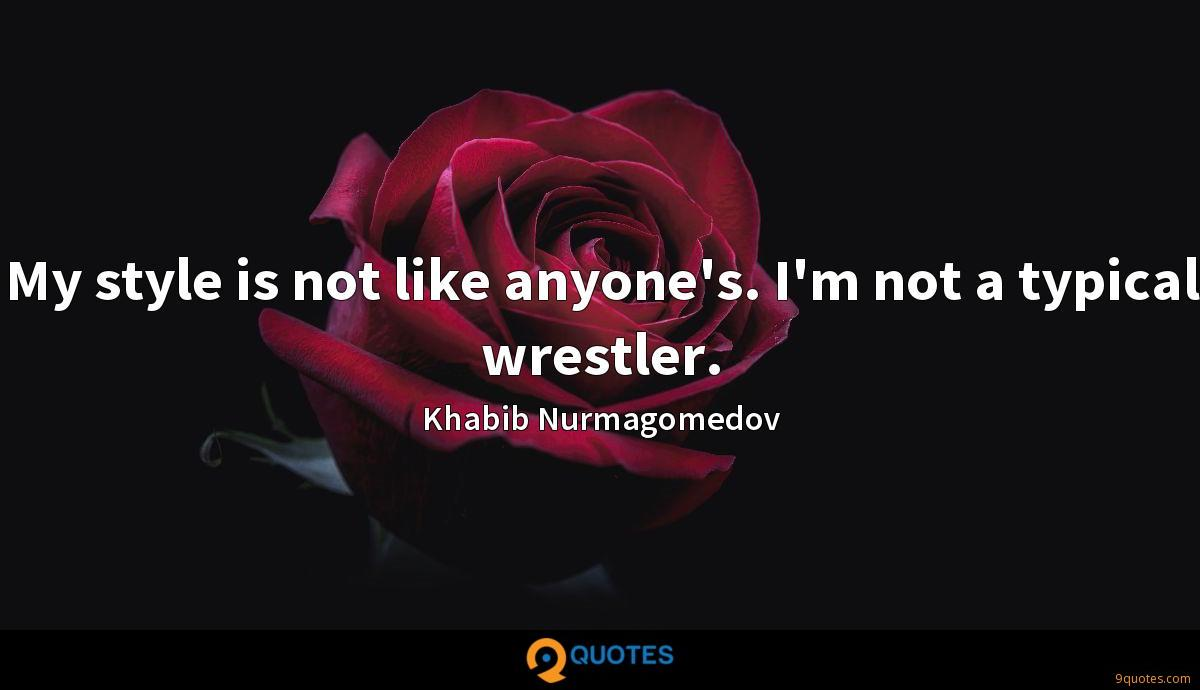 My style is not like anyone's. I'm not a typical wrestler.