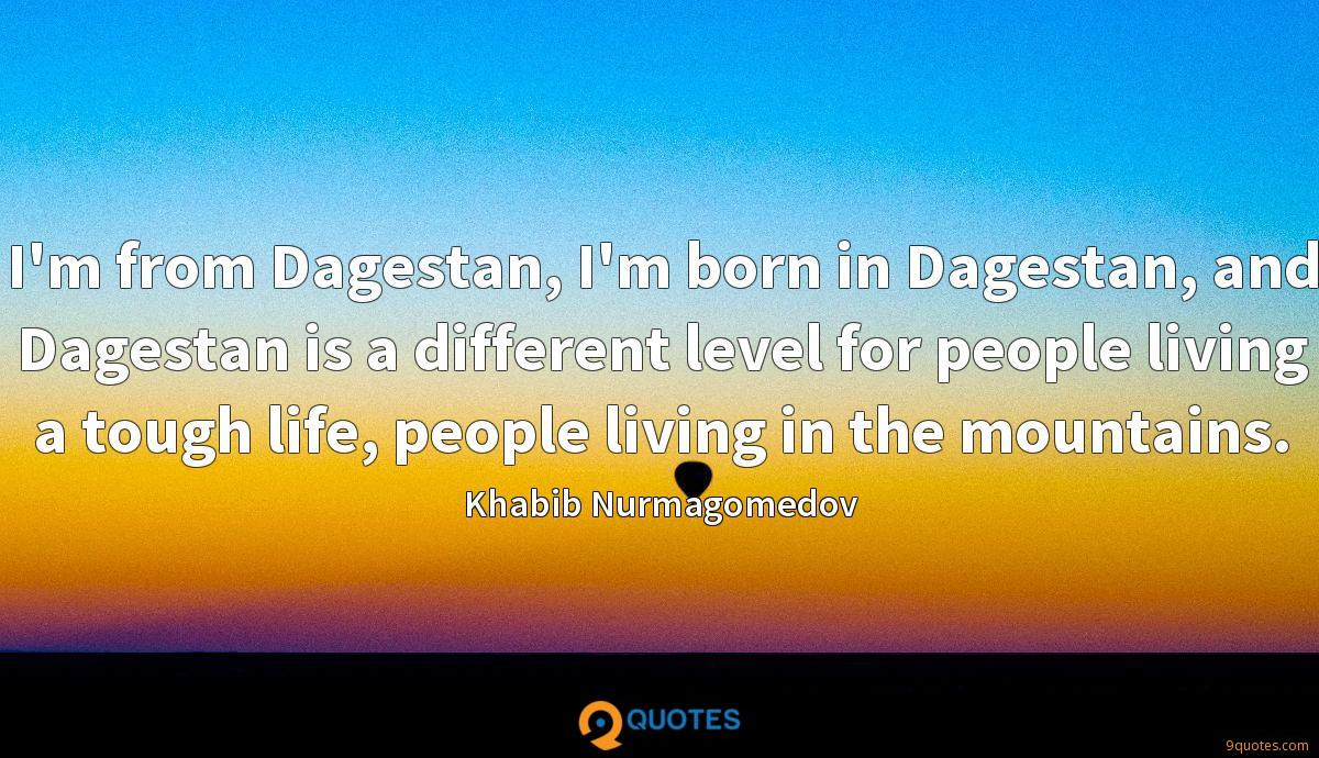 I'm from Dagestan, I'm born in Dagestan, and Dagestan is a different level for people living a tough life, people living in the mountains.